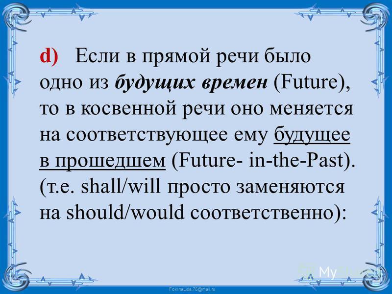 FokinaLida.75@mail.ru d) Если в прямой речи было одно из будущих времен (Future), то в косвенной речи оно меняется на соответствующее ему будущее в прошедшем (Future- in-the-Past). (т.е. shall/will просто заменяются на should/would соответственно):