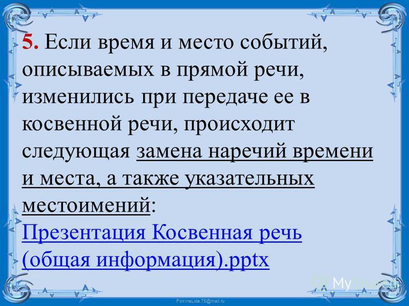 FokinaLida.75@mail.ru 5. Если время и место событий, описываемых в прямой речи, изменились при передаче ее в косвенной речи, происходит следующая замена наречий времени и места, а также указательных местоимений: Презентация Косвенная речь (общая инфо