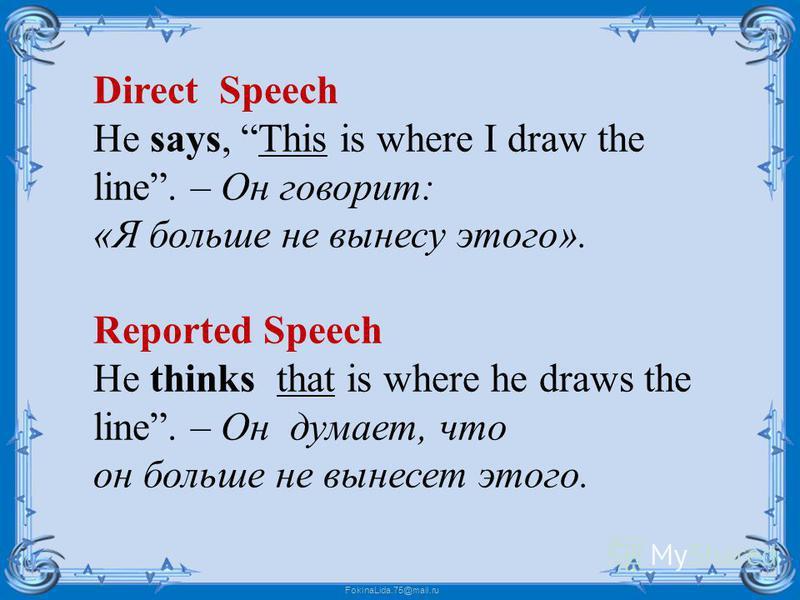 FokinaLida.75@mail.ru Direct Speech He says, This is where I draw the line. – Он говорит: «Я больше не вынесу этого». Reported Speech He thinks that is where he draws the line. – Он думает, что он больше не вынесет этого.