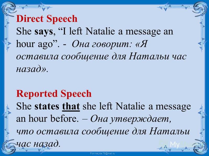 FokinaLida.75@mail.ru Direct Speech She says, I left Natalie a message an hour ago. - Она говорит: «Я оставила сообщение для Натальи час назад». Reported Speech She states that she left Natalie a message an hour before. – Она утверждает, что оставила