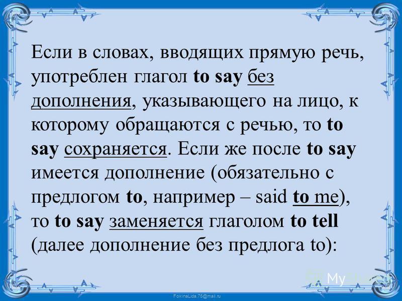 FokinaLida.75@mail.ru Если в словах, вводящих прямую речь, употреблен глагол to say без дополнения, указывающего на лицо, к которому обращаются с речью, то to say сохраняется. Если же после to say имеется дополнение (обязательно с предлогом to, напри