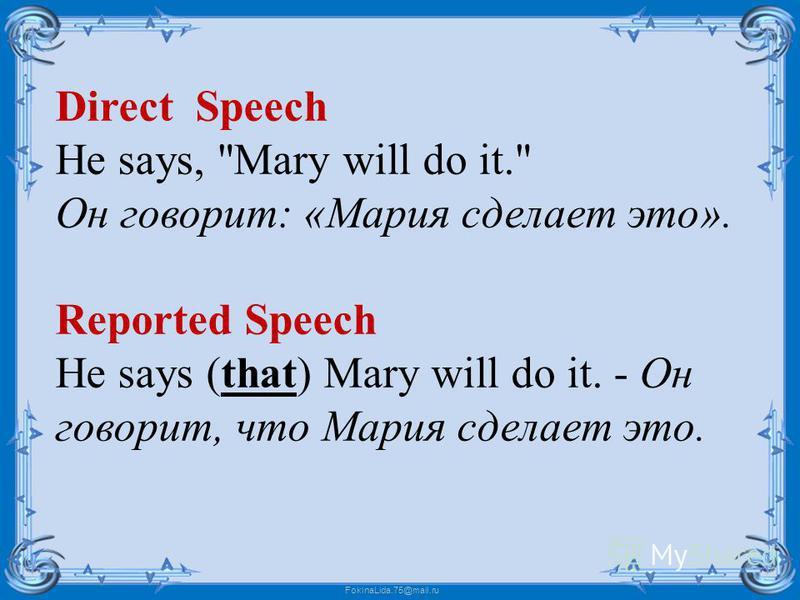 FokinaLida.75@mail.ru Direct Speech He says, Mary will do it. Он говорит: «Мария сделает это». Reported Speech He says (that) Mary will do it. - Он говорит, что Мария сделает это.
