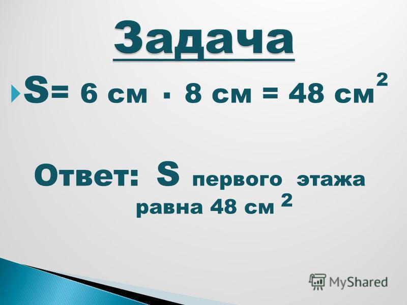 S = 6 см 8 см = 48 см Ответ: S первого этажа равна 48 см 2. 2