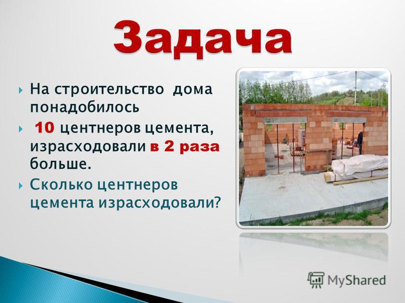 На строительство дома понадобилось 10 центнеров цемента, израсходовали в 2 раза больше. Сколько центнеров цемента израсходовали?