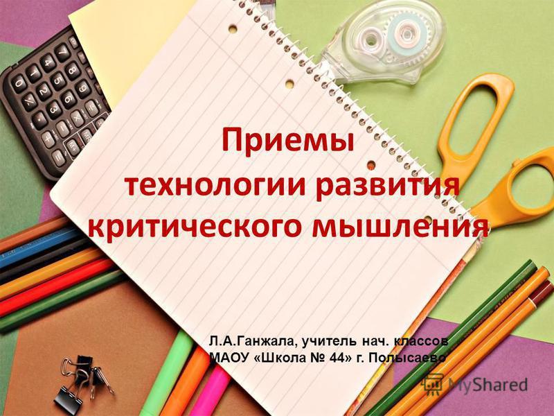 Л.А.Ганжала, учитель нач. классов МАОУ «Школа 44» г. Полысаево Приемы технологии развития критического мышления