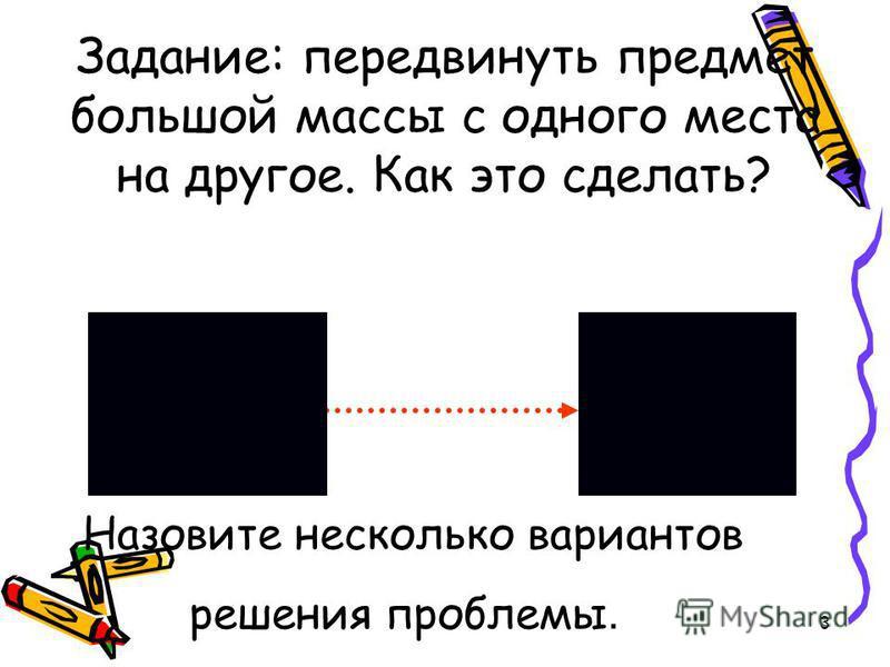 3 Задание: передвинуть предмет большой массы с одного места на другое. Как это сделать? Назовите несколько вариантов решения проблемы.