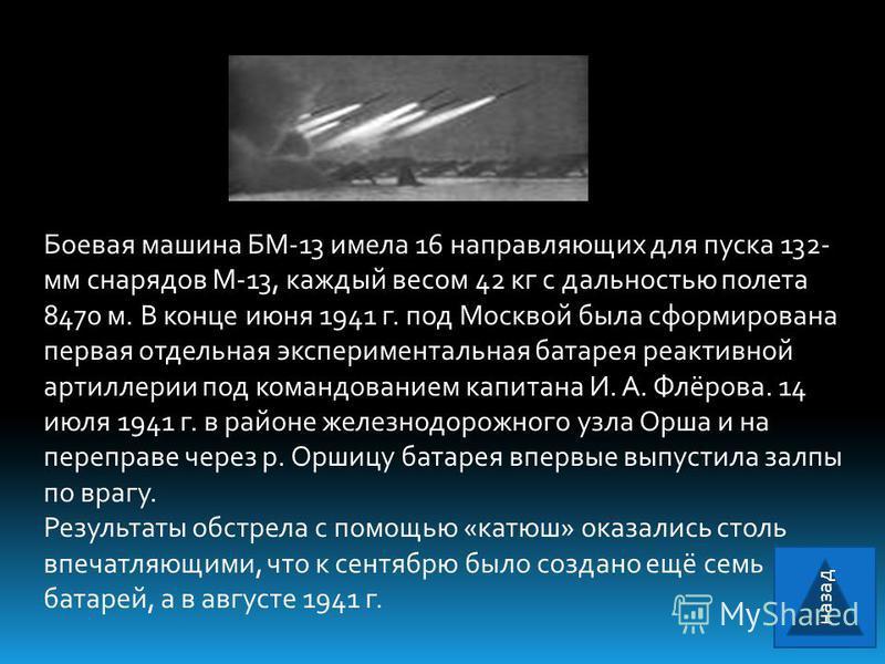 Боевая машина БМ-13 имела 16 направляющих для пуска 132- мм снарядов М-13, каждый весом 42 кг с дальностью полета 8470 м. В конце июня 1941 г. под Москвой была сформирована первая отдельная экспериментальная батарея реактивной артиллерии под командов