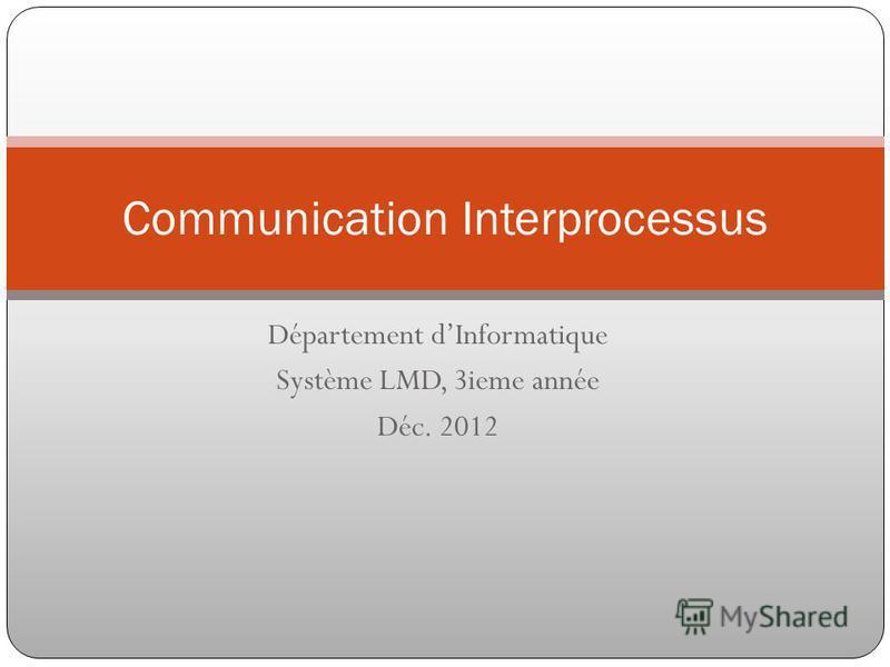 Département dInformatique Système LMD, 3ieme année Déc. 2012 Communication Interprocessus