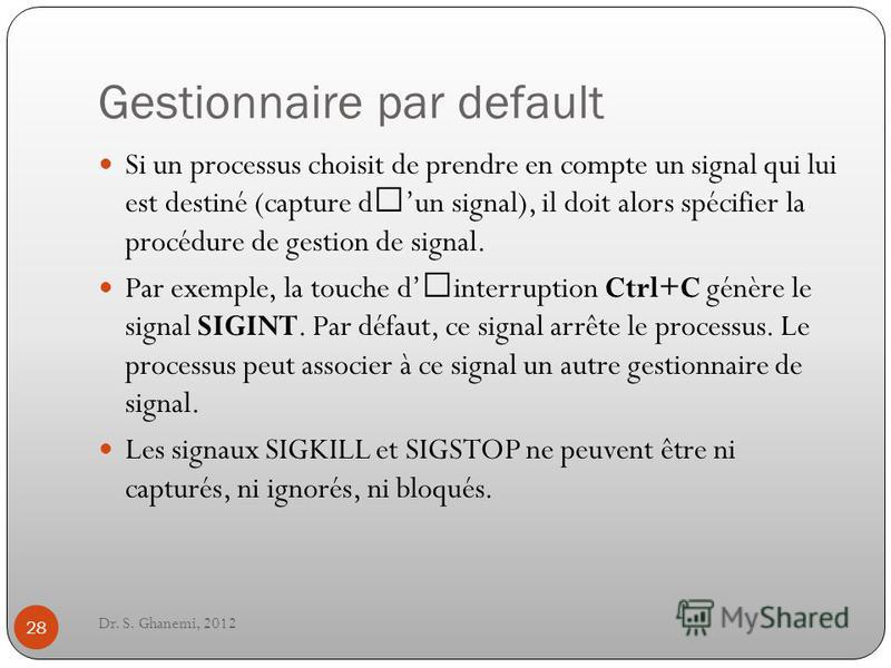 Gestionnaire par default Dr. S. Ghanemi, 2012 28 Si un processus choisit de prendre en compte un signal qui lui est destiné (capture d'un signal), il doit alors spécifier la procédure de gestion de signal. Par exemple, la touche d'interruption Ctrl+C