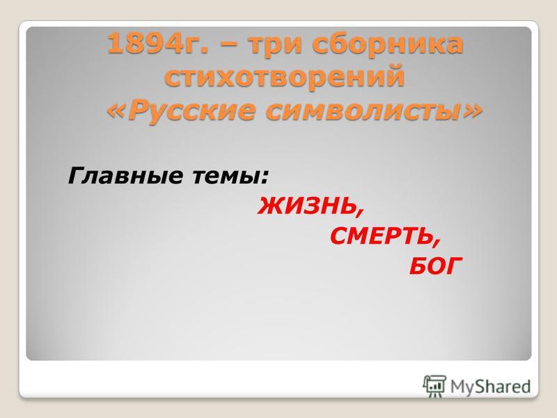 1894 г. – три сборника стихотворений «Русские символисты» Главные темы: ЖИЗНЬ, СМЕРТЬ, БОГ
