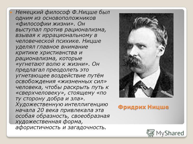Фридрих Ницше Немецкий философ Ф.Ницше был одним из основоположников «философии жизни». Он выступал против рационализма, взывая к иррациональному в человеческой психике. Ницше уделял главное внимание критике христианства и рационализма, которые «угне