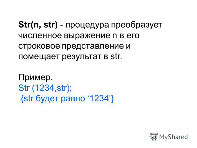 Str(n, str) - процедура преобразует численное выражение n в его строковое представление и помещает результат в str. Пример. Str (1234,str); {str будет равно 1234}