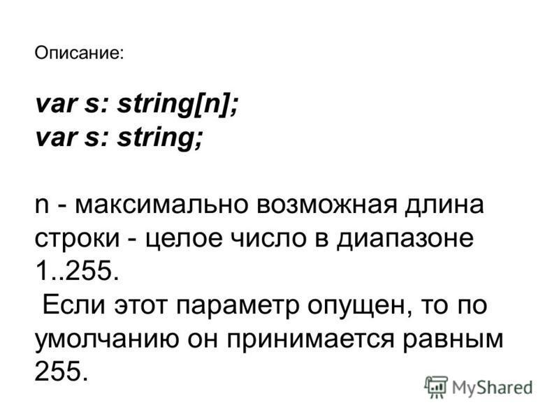 Описание: var s: string[n]; var s: string; n - максимально возможная длина строки - целое число в диапазоне 1..255. Если этот параметр опущен, то по умолчанию он принимается равным 255.