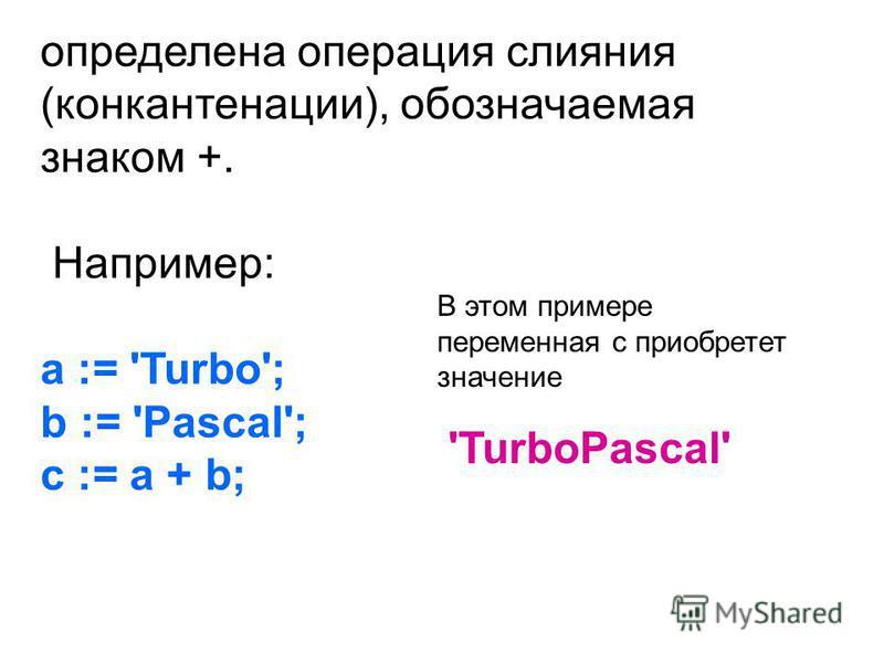 определена операция слияния (конкатенации), обозначаемая знаком +. Например: a := 'Turbo'; b := 'Pascal'; c := a + b; В этом примере переменная c приобретет значение 'TurboPascal'