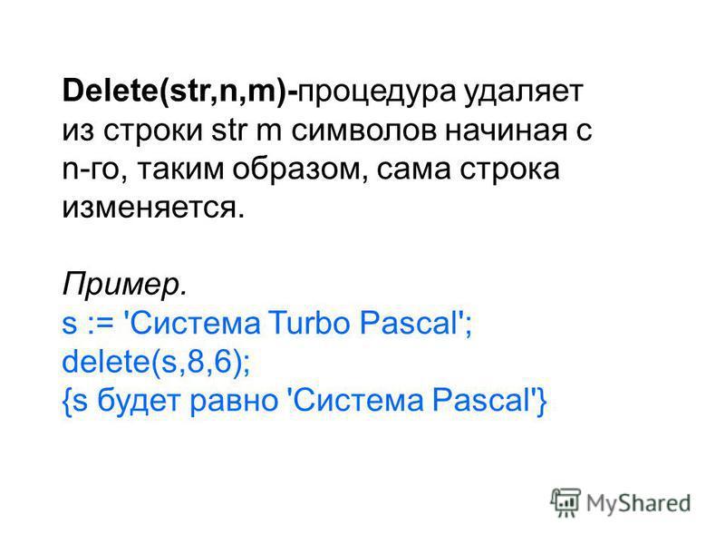 Delete(str,n,m)-процедура удаляет из строки str m символов начиная с n-го, таким образом, сама строка изменяется. Пример. s := 'Система Turbo Pascal'; delete(s,8,6); {s будет равно 'Система Pascal'}