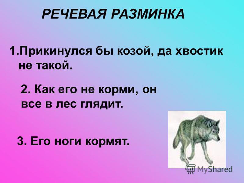 РЕЧЕВАЯ РАЗМИНКА 1. Прикинулся бы козой, да хвостик не такой. 2. Как его не корми, он все в лес глядит. 3. Его ноги кормят.