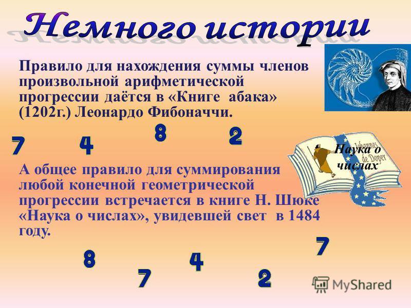 Правило для нахождения суммы членов произвольной арифметической прогрессии даётся в «Книге абака» (1202 г.) Леонардо Фибоначчи. А общее правило для суммирования любой конечной геометрической прогрессии встречается в книге Н. Шюке «Наука о числах», ув