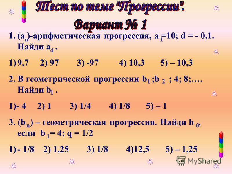 1.(а )-арифметическая прогрессия, а =10; d = - 0,1. Найди а. 1)9,7 2) 97 3) -97 4) 10,3 5) – 10,3 2. В геометрической прогрессии b ;b ; 4; 8;…. Найди b. 1)- 4 2) 1 3) 1/4 4) 1/8 5) – 1 3. (b ) – геометрическая прогрессия. Найди b, если b = 4; q = 1/2