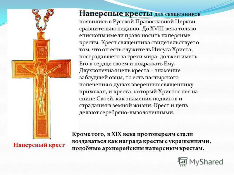 Наперсные кресты для священников появились в Русской Православной Церкви сравнительно недавно. До ХVIII века только епископы имели право носить наперсные кресты. Крест священника свидетельствует о том, что он есть служитель Иисуса Христа, пострадавше