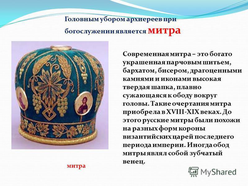 Головным убором архиереев при богослужении является митра митра Современная митра – это богато украшенная парчовым шитьем, бархатом, бисером, драгоценными камнями и иконами высокая твердая шапка, плавно сужающаяся к ободу вокруг головы. Такие очертан
