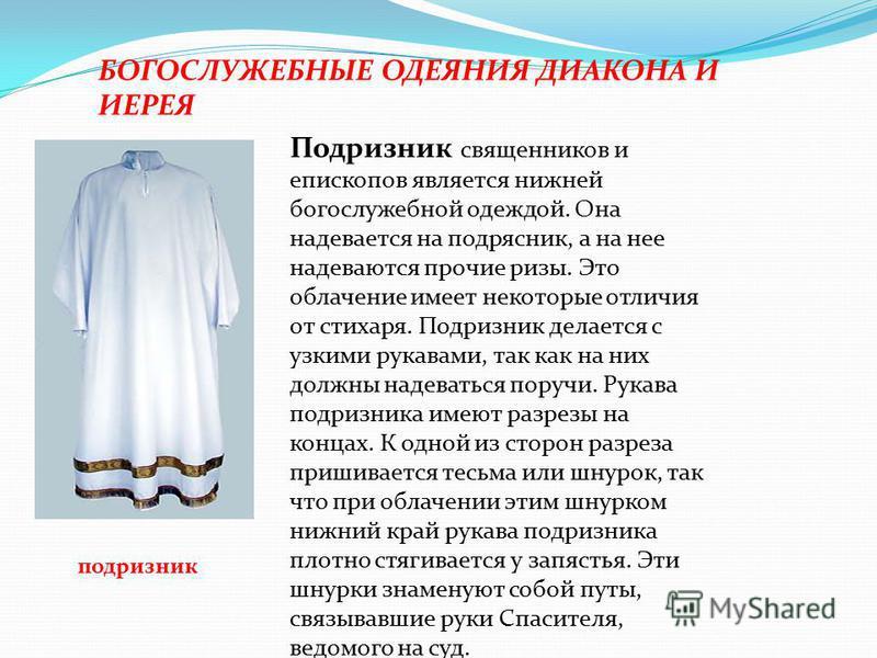 БОГОСЛУЖЕБНЫЕ ОДЕЯНИЯ ДИАКОНА И ИЕРЕЯ подризник Подризник священников и епископов является нижней богослужебной одеждой. Она надевается на подрясник, а на нее надеваются прочие ризы. Это облачение имеет некоторые отличия от стихаря. Подризник делаетс