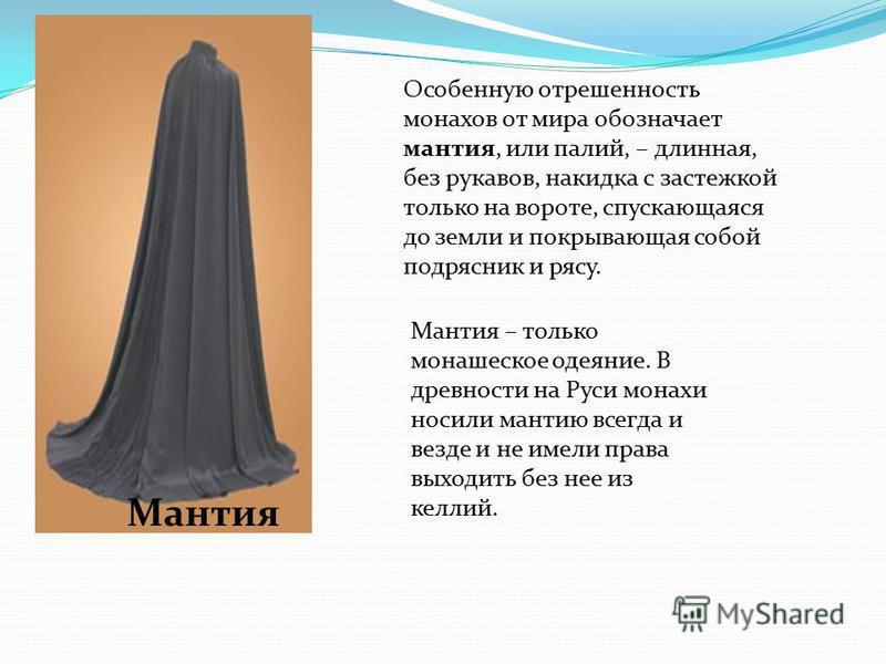 Особенную отрешенность монахов от мира обозначает мантия, или палий, – длинная, без рукавов, накидка с застежкой только на вороте, спускающаяся до земли и покрывающая собой подрясник и рясу. Мантия – только монашеское одеяние. В древности на Руси мон