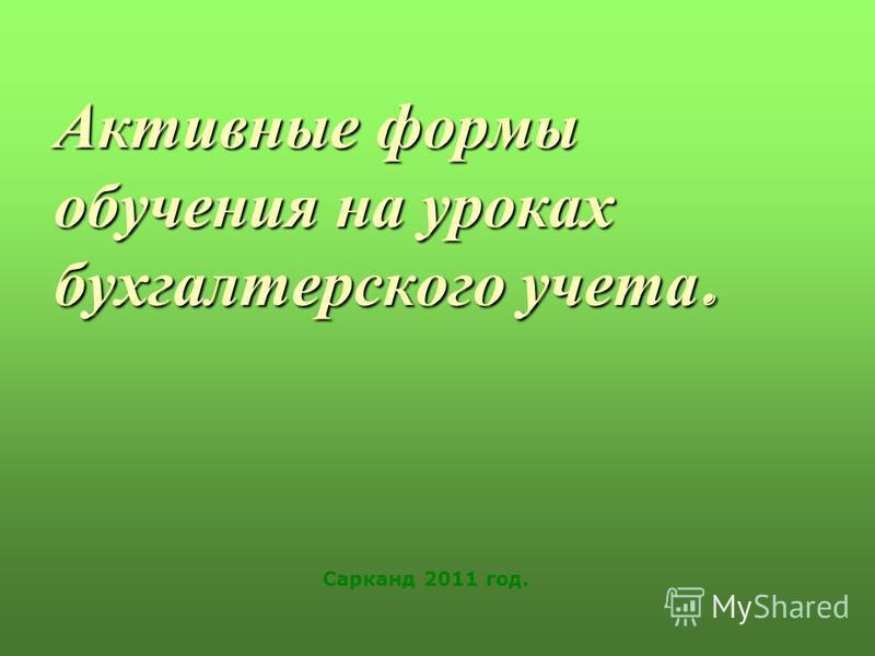 Активные формы обучения на уроках бухгалтерского учета. Сарканд 2011 год.