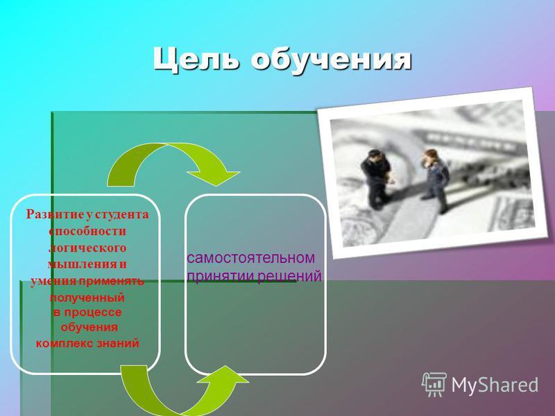 Цель обучения Развитие у студента способности логического мышления и умения применять полученный в процессе обучения комплекс знаний самостоятельном принятии решений