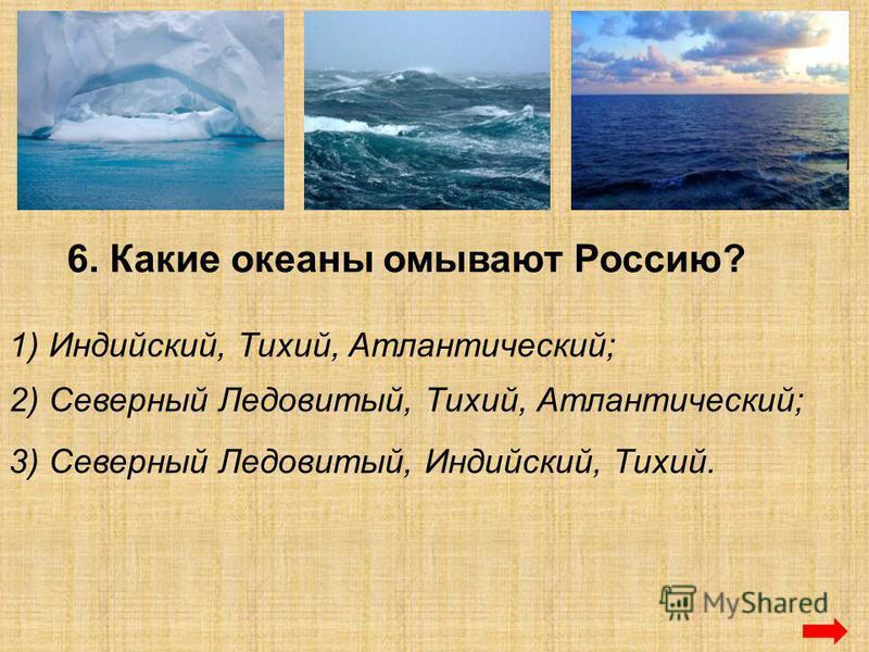6. Какие океаны омывают Россию? 1) Индийский, Тихий, Атлантический; 2) Северный Ледовитый, Тихий, Атлантический; 3) Северный Ледовитый, Индийский, Тихий.