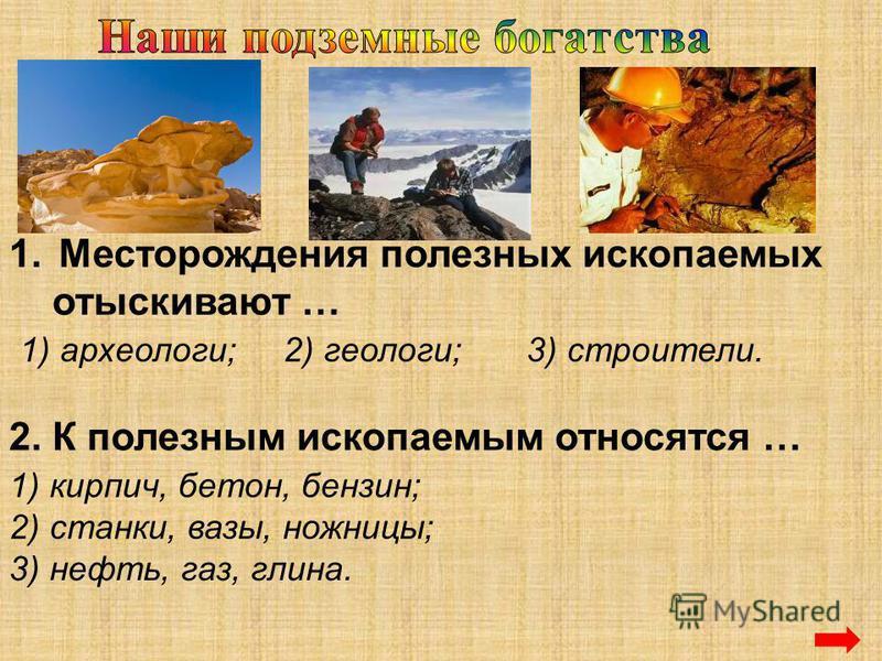 1. Месторождения полезных ископаемых отыскивают … 1) археологи;2) геологи;3) строители. 2. К полезным ископаемым относятся … 1) кирпич, бетон, бензин; 2) станки, вазы, ножницы; 3) нефть, газ, глина.