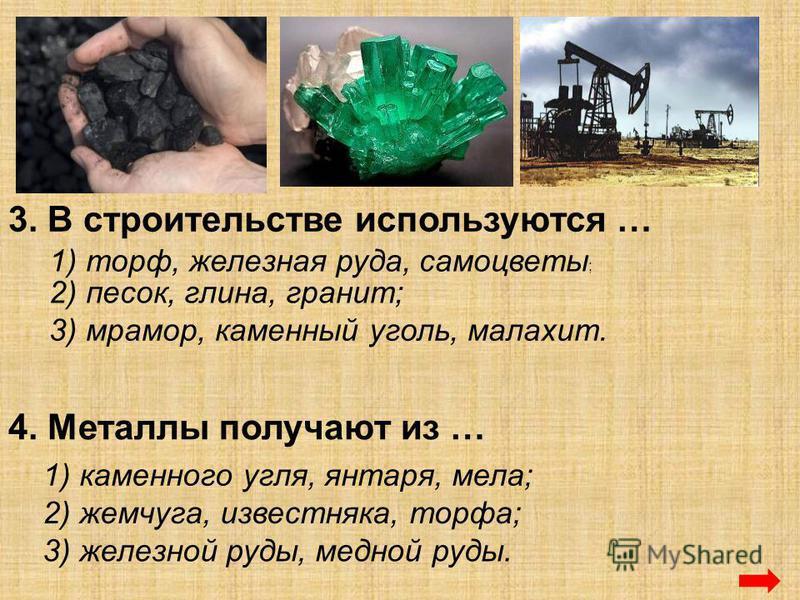 3. В строительстве используются … 1) торф, железная руда, самоцветы ; 2) песок, глина, гранит; 3) мрамор, каменный уголь, малахит. 4. Металлы получают из … 1) каменного угля, янтаря, мела; 2) жемчуга, известняка, торфа; 3) железной руды, медной руды.