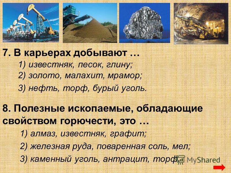 7. В карьерах добывают … 1) известняк, песок, глину; 2) золото, малахит, мрамор; 3) нефть, торф, бурый уголь. 8. Полезные ископаемые, обладающие свойством горючести, это … 1) алмаз, известняк, графит; 2) железная руда, поваренная соль, мел; 3) каменн