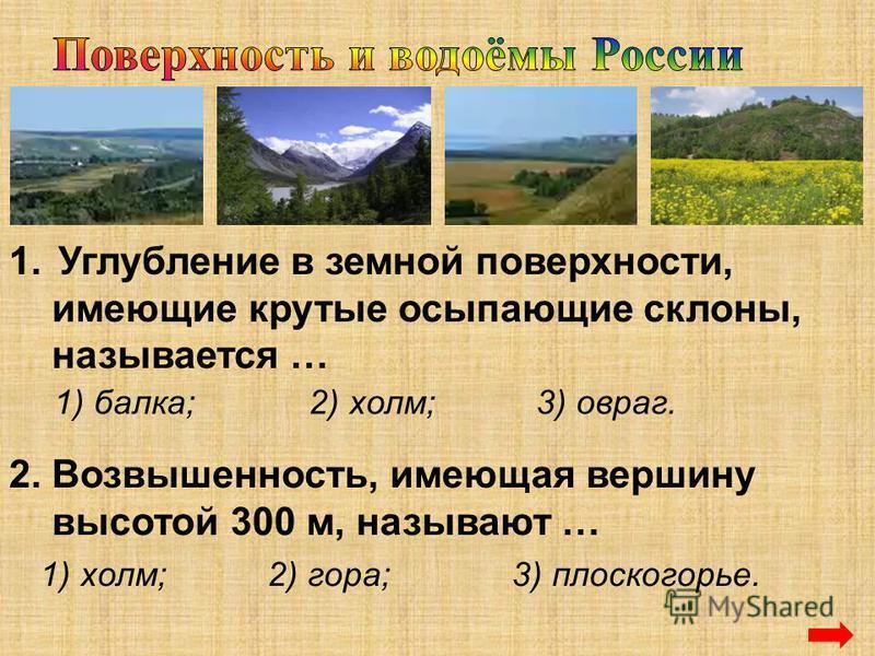 1. Углубление в земной поверхности, имеющие крутые осыпающие склоны, называется … 1) балка;2) холм;3) овраг. 2. Возвышенность, имеющая вершину высотой 300 м, называют … 1) холм; 2) гора;3) плоскогорье.