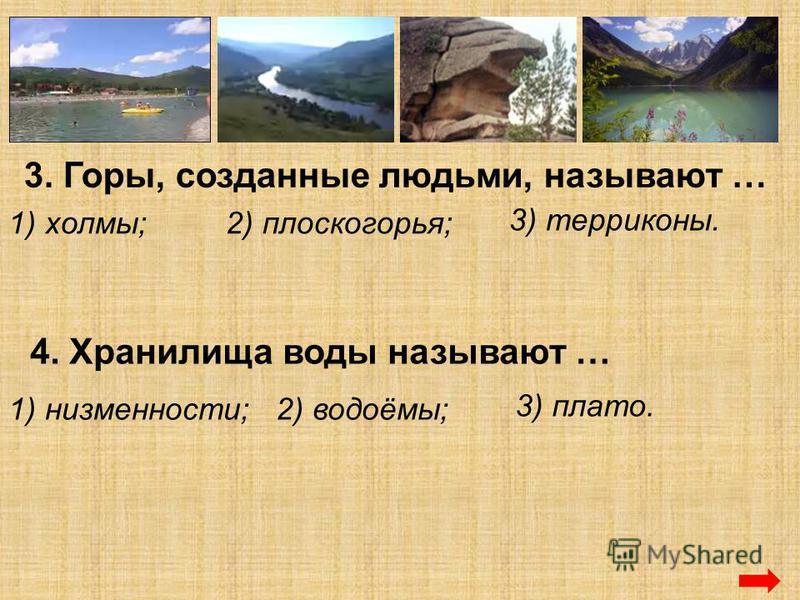 3. Горы, созданные людьми, называют … 1) холмы;2) плоскогорья; 3) терриконы. 4. Хранилища воды называют … 1) низменности;2) водоёмы; 3) плато.