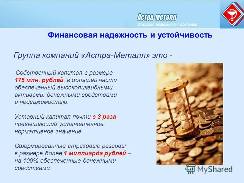 Группа компаний «Астра-Металл» это - Собственный капитал в размере 175 млн. рублей, в большей части обеспеченный высоколиквидными активами: денежными средствами и недвижимостью. Уставный капитал почти в 3 раза превышающий установленное нормативное зн