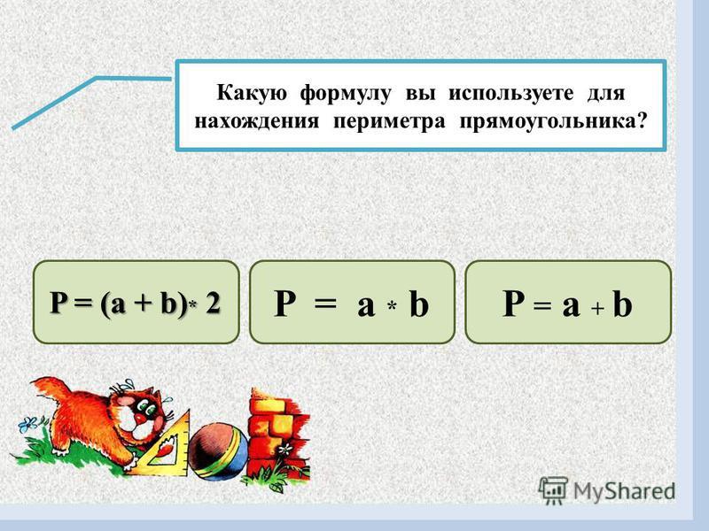 Какую формулу вы используете для нахождения площади прямоугольника? S = a + b S =(a + b) * 2 S = a * b