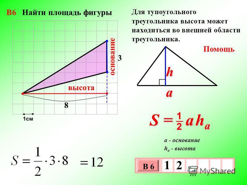 1 см 3 х 1 0 х В 6 1 2 3 Помощь S = a h a 2 1 a h h a - высота a - основание 8 основание высота Для тупоугольного треугольника высота может находиться во внешней области треугольника. В6 Найти площадь фигуры