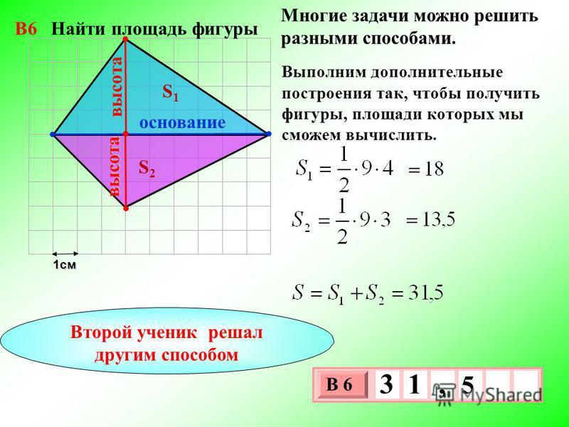 1 см 3 х 1 0 х В 6 5 3 1, Многие задачи можно решить разными способами. S1S1 S2S2 Выполним дополнительные построения так, чтобы получить фигуры, площади которых мы сможем вычислить. основание высота высота Второй ученик решал другим способом В6 Найти