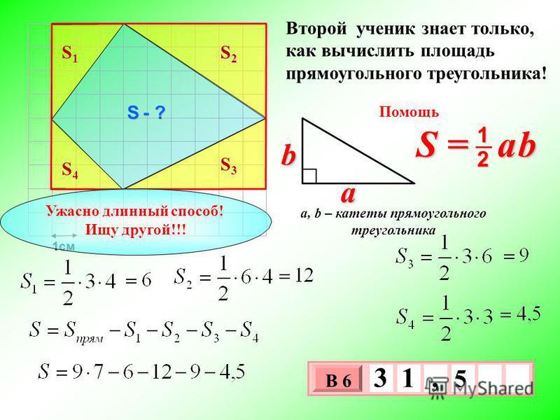 1 см 3 х 1 0 х В 6 5 3 1, Второй ученик знает только, как вычислить площадь прямоугольного треугольника! S = a b 2 1 b a a, b – катеты прямоугольного треугольника Помощь S - ? S1S1 S2S2S2S2 S3S3 S4S4 Ужасно длинный способ! Ищу другой!!!