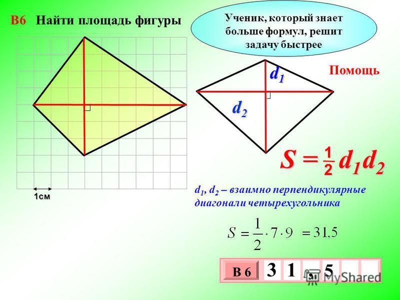 1 см 3 х 1 0 х В 6 5 3 1, Ученик, который знает больше формул, решит задачу быстрее d 1, d 2 – взаимно перпендикулярные диагонали четырехугольника Помощь S = d 1 d 2 2 1 d1d1d1d1 d2d2d2d2 В6 Найти площадь фигуры