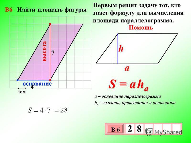 1 см 3 х 1 0 х В 6 2 8 Первым решит задачу тот, кто знает формулу для вычисления площади параллелограмма. Помощь S = a h a a h h a – высота, проведенная к основанию a – основание параллелограмма 4 7 высота основание В6 Найти площадь фигуры
