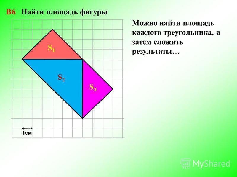 1 см S1S1 S2S2 S3S3 Можно найти площадь каждого треугольника, а затем сложить результаты… В6 Найти площадь фигуры