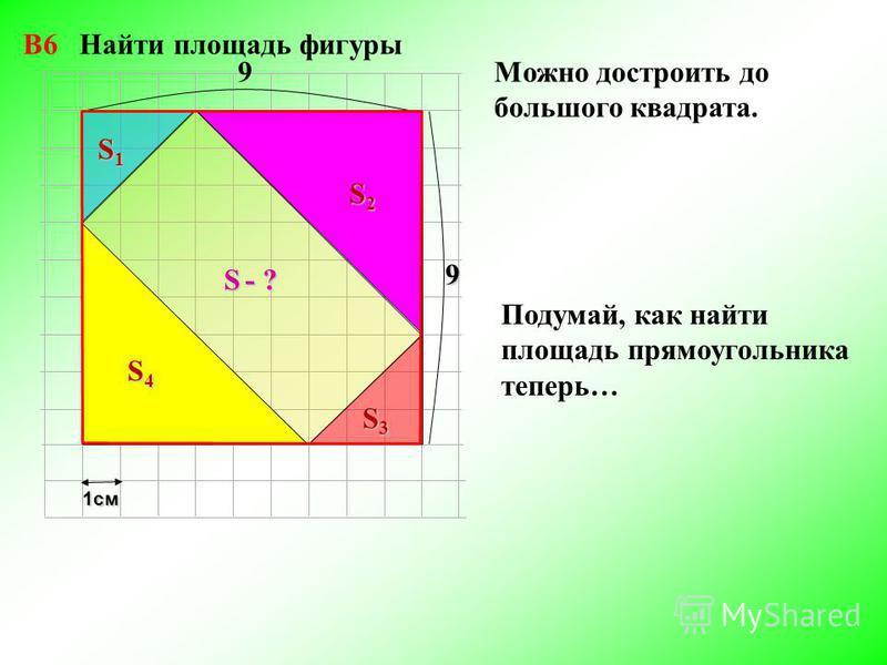 S - ? 1 см S1S1S1S1 S2S2S2S2 S3S3S3S3 9 9 Можно достроить до большого квадрата. Подумай, как найти площадь прямоугольника теперь… S4S4S4S4 В6 Найти площадь фигуры