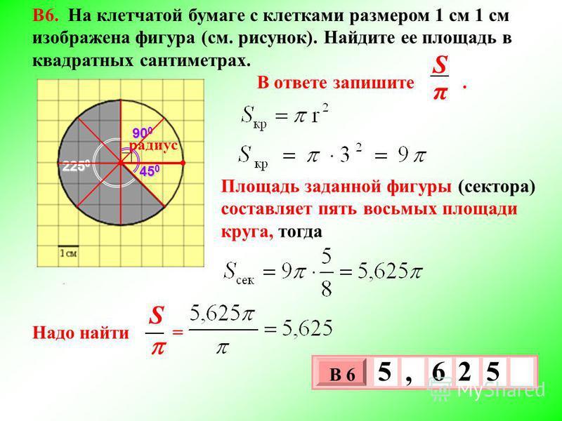 . π S радиус 225 0 90 0 45 0 3 х 1 0 х В 6 5, 62 5 В6. На клетчатой бумаге с клетками размером 1 см 1 см изображена фигура (см. рисунок). Найдите ее площадь в квадратных сантиметрах. В ответе запишите. Площадь заданной фигуры (сектора) составляет пят
