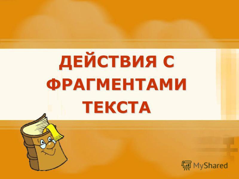 ДЕЙСТВИЯ С ФРАГМЕНТАМИ ТЕКСТА