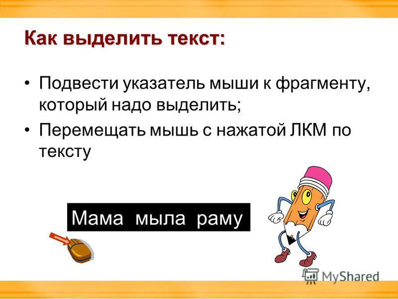 Как выделить текст: Подвести указатель мыши к фрагменту, который надо выделить; Перемещать мышь с нажатой ЛКМ по тексту Мама мыла раму
