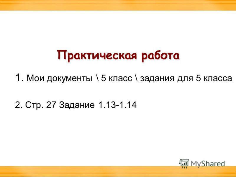 Практическая работа 1. Мои документы \ 5 класс \ задания для 5 класса 2. Стр. 27 Задание 1.13-1.14