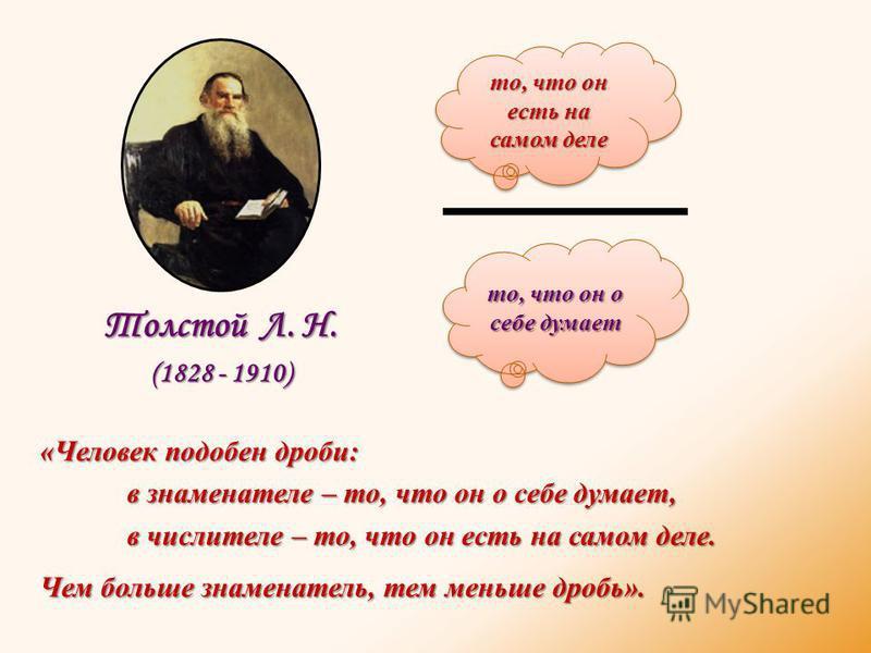 «Человек подобен дроби: в знаменателе – то, что он о себе думает, в числителе – то, что он есть на самом деле. Чем больше знаменатель, тем меньше дробь». Толстой Л. Н. (1828 - 1910) то, что он есть на самом деле то, что он о себе думает