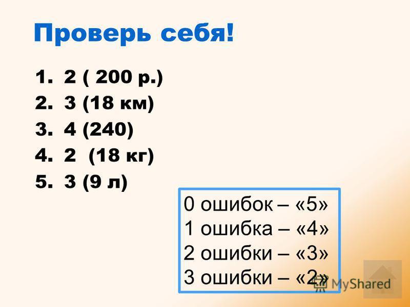Проверь себя! 1. 2 ( 200 р.) 2. 3 (18 км) 3. 4 (240) 4. 2 (18 кг) 5. 3 (9 л) 0 ошибок – «5» 1 ошибка – «4» 2 ошибки – «3» 3 ошибки – «2»