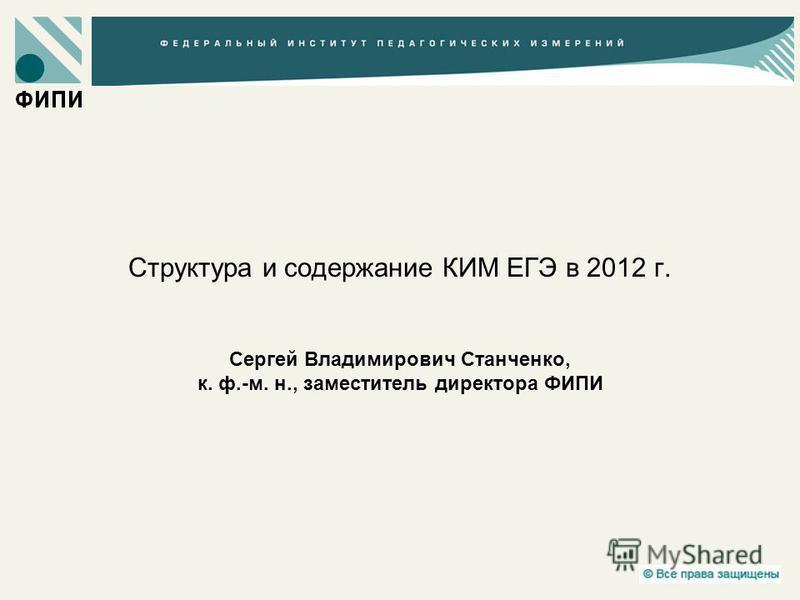 Структура и содержание КИМ ЕГЭ в 2012 г. Сергей Владимирович Станченко, к. ф.-м. н., заместитель директора ФИПИ
